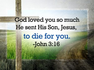 God loved you so much He sent His son, Jesus, to die for you - John 3:16